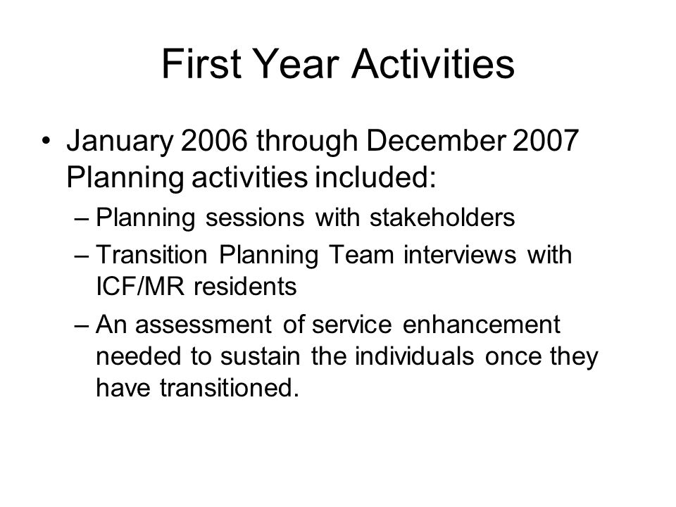 First Year Activities January 2006 through December 2007 Planning activities included: –Planning sessions with stakeholders –Transition Planning Team interviews with ICF/MR residents –An assessment of service enhancement needed to sustain the individuals once they have transitioned.