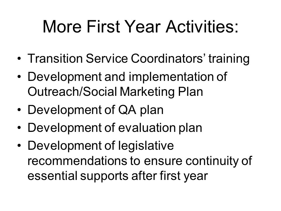 More First Year Activities: Transition Service Coordinators' training Development and implementation of Outreach/Social Marketing Plan Development of QA plan Development of evaluation plan Development of legislative recommendations to ensure continuity of essential supports after first year