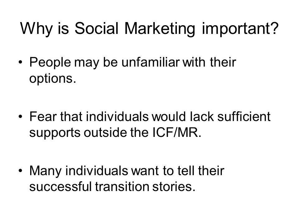 Why is Social Marketing important? People may be unfamiliar with their options. Fear that individuals would lack sufficient supports outside the ICF/M