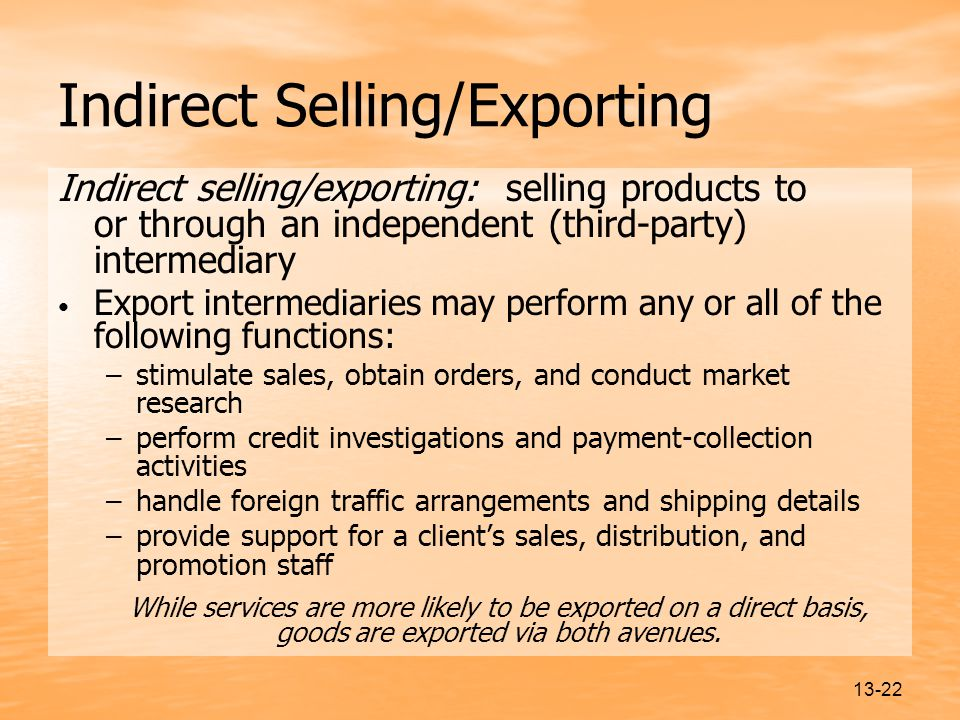 13-22 Indirect Selling/Exporting Indirect selling/exporting: selling products to or through an independent (third-party) intermediary Export intermediaries may perform any or all of the following functions: –stimulate sales, obtain orders, and conduct market research –perform credit investigations and payment-collection activities –handle foreign traffic arrangements and shipping details –provide support for a client's sales, distribution, and promotion staff While services are more likely to be exported on a direct basis, goods are exported via both avenues.