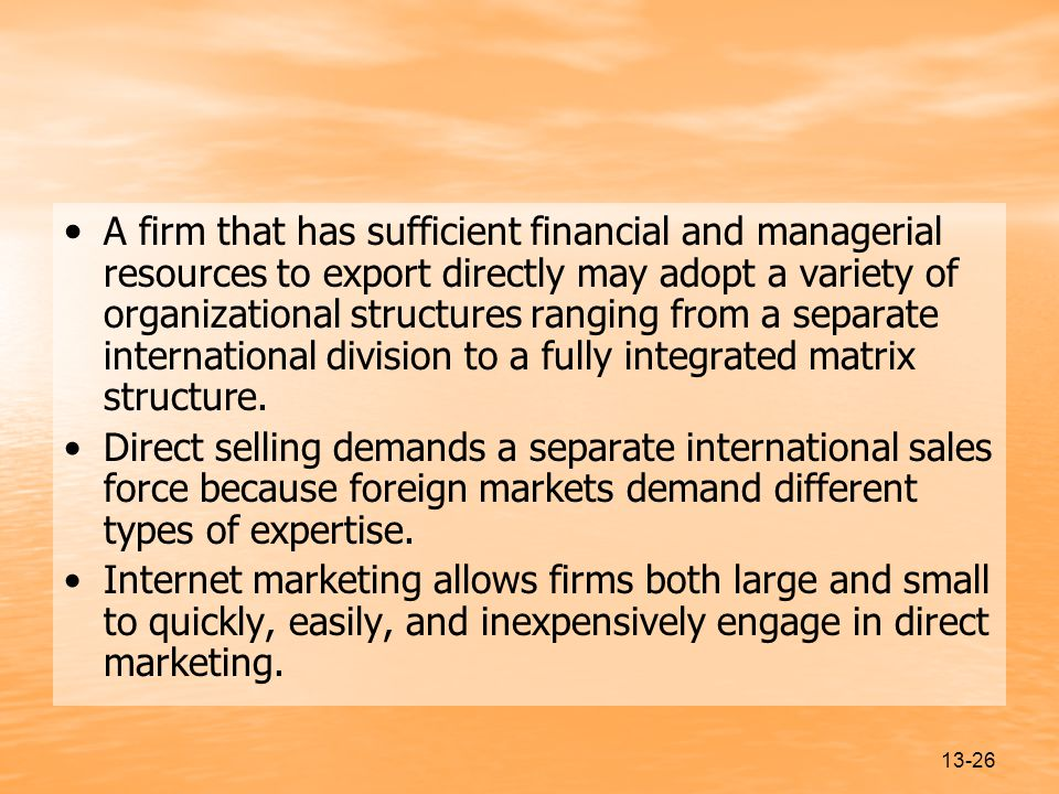 13-26 A firm that has sufficient financial and managerial resources to export directly may adopt a variety of organizational structures ranging from a separate international division to a fully integrated matrix structure.