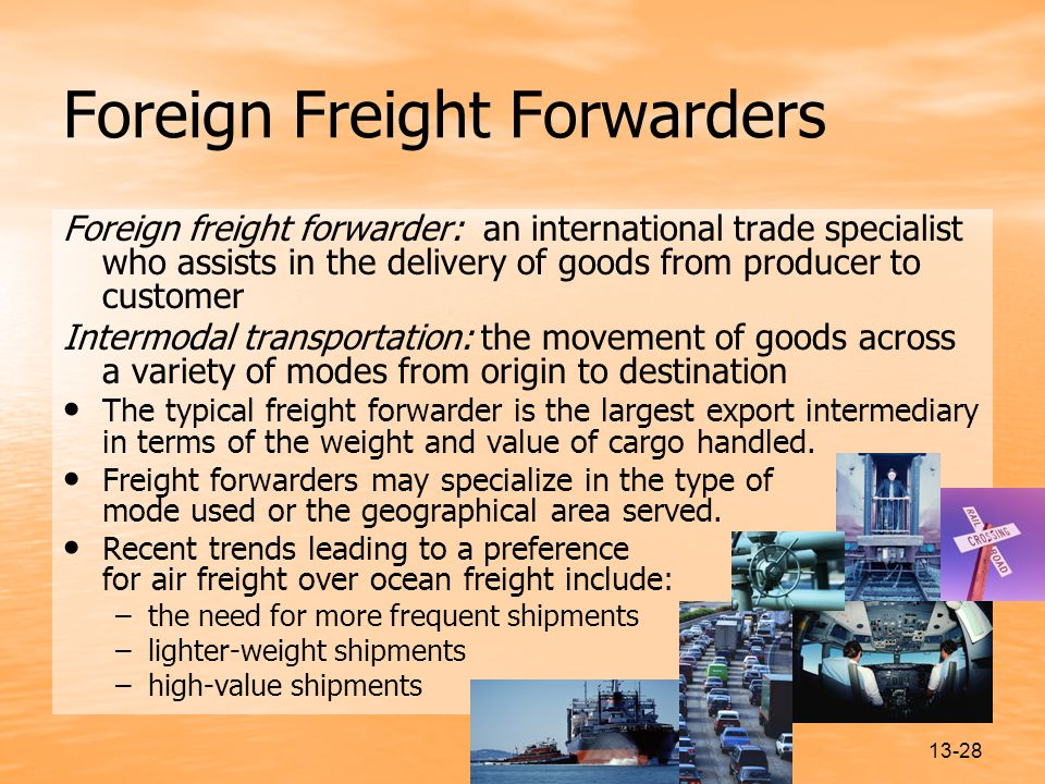 13-28 Foreign Freight Forwarders Foreign freight forwarder: an international trade specialist who assists in the delivery of goods from producer to customer Intermodal transportation: the movement of goods across a variety of modes from origin to destination The typical freight forwarder is the largest export intermediary in terms of the weight and value of cargo handled.