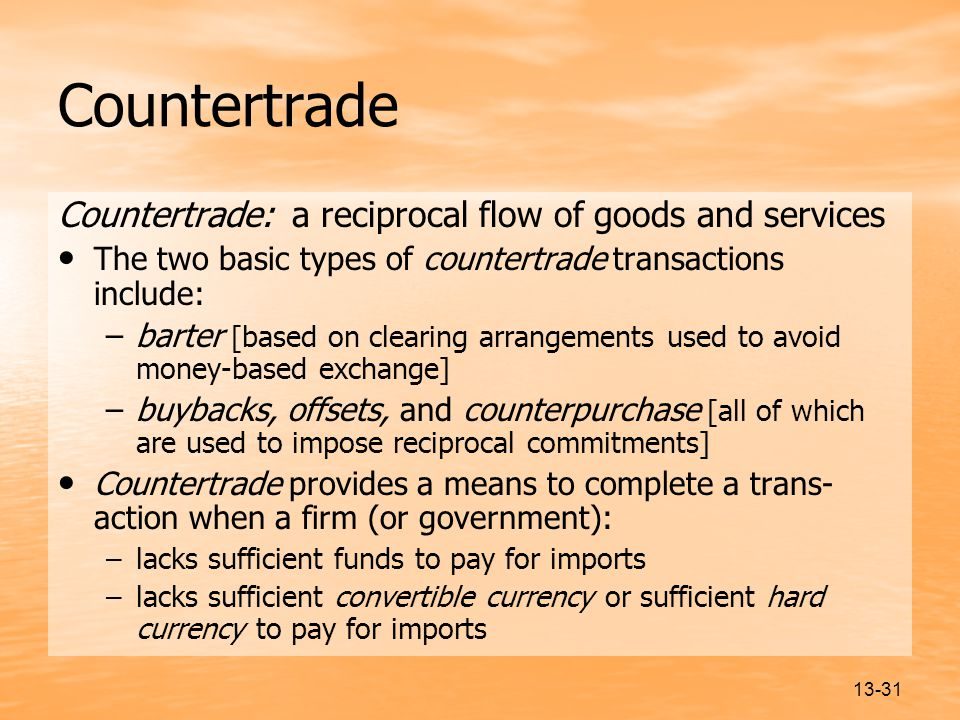 13-31 Countertrade Countertrade: a reciprocal flow of goods and services The two basic types of countertrade transactions include: –barter [based on clearing arrangements used to avoid money-based exchange] –buybacks, offsets, and counterpurchase [all of which are used to impose reciprocal commitments] Countertrade provides a means to complete a trans- action when a firm (or government): –lacks sufficient funds to pay for imports –lacks sufficient convertible currency or sufficient hard currency to pay for imports