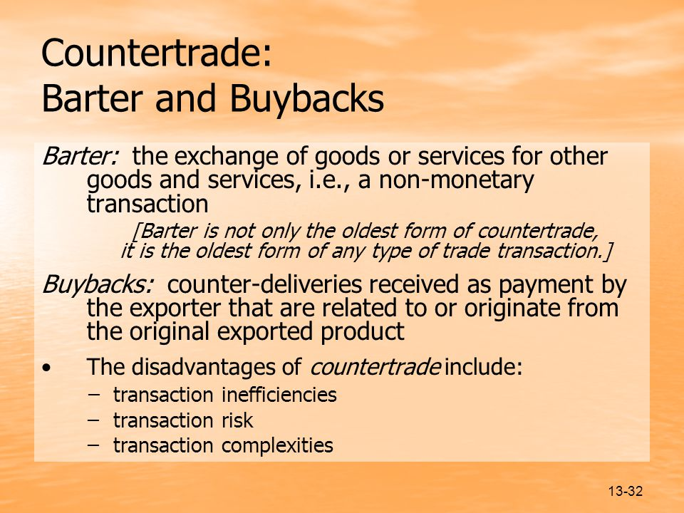 13-32 Countertrade: Barter and Buybacks Barter: the exchange of goods or services for other goods and services, i.e., a non-monetary transaction [Barter is not only the oldest form of countertrade, it is the oldest form of any type of trade transaction.] Buybacks: counter-deliveries received as payment by the exporter that are related to or originate from the original exported product The disadvantages of countertrade include: ̶ transaction inefficiencies ̶ transaction risk ̶ transaction complexities