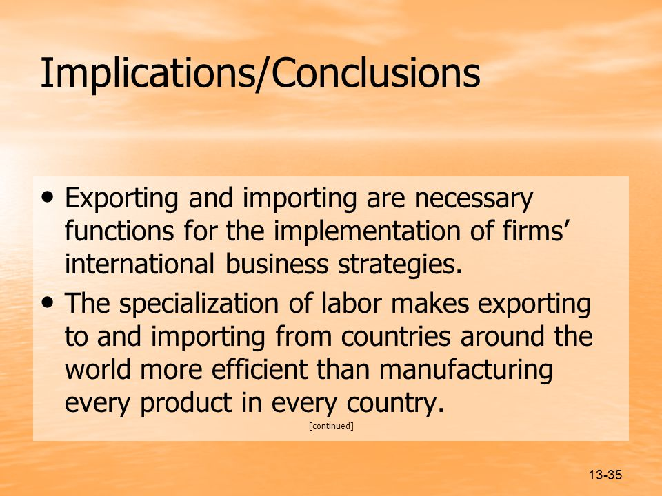 13-35 Implications/Conclusions Exporting and importing are necessary functions for the implementation of firms' international business strategies.
