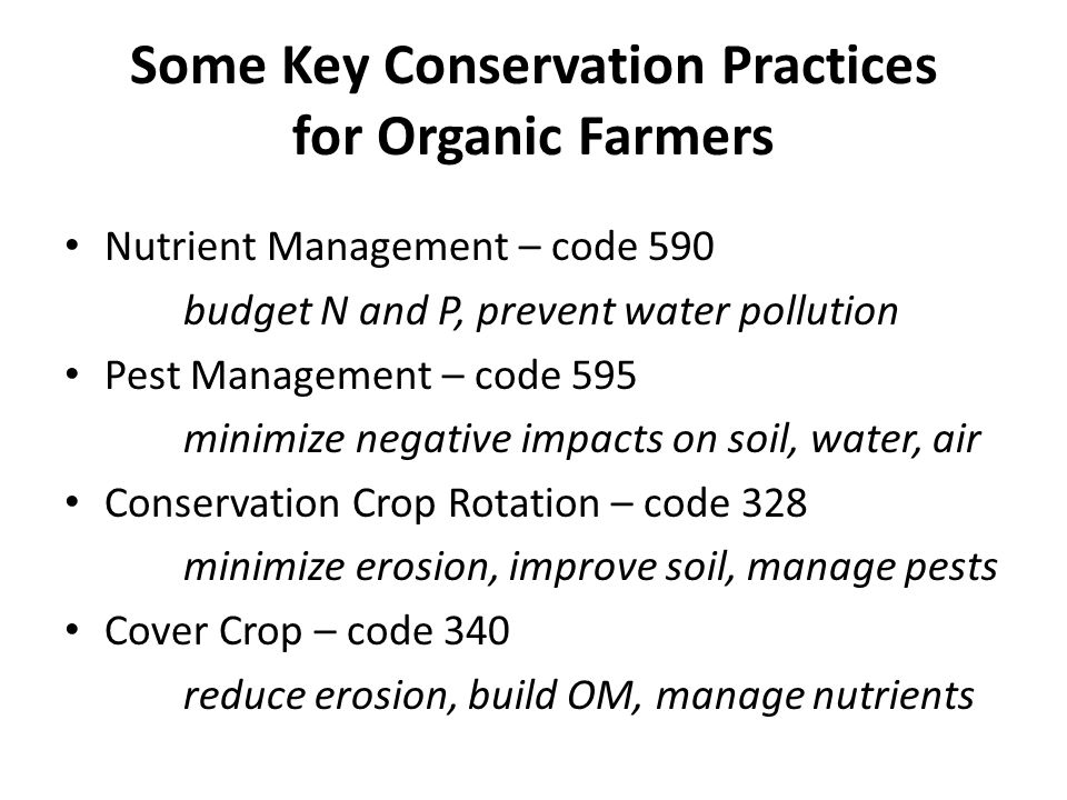 Some Key Conservation Practices for Organic Farmers Nutrient Management – code 590 budget N and P, prevent water pollution Pest Management – code 595 minimize negative impacts on soil, water, air Conservation Crop Rotation – code 328 minimize erosion, improve soil, manage pests Cover Crop – code 340 reduce erosion, build OM, manage nutrients