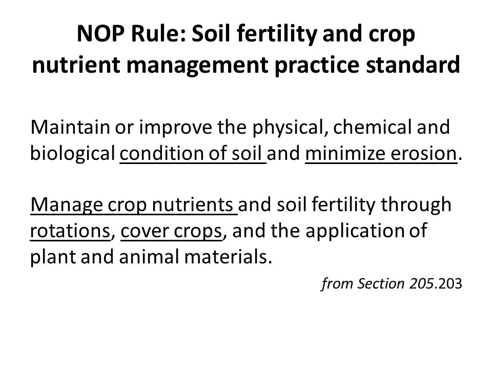 NOP Rule: Soil fertility and crop nutrient management practice standard Maintain or improve the physical, chemical and biological condition of soil and minimize erosion.