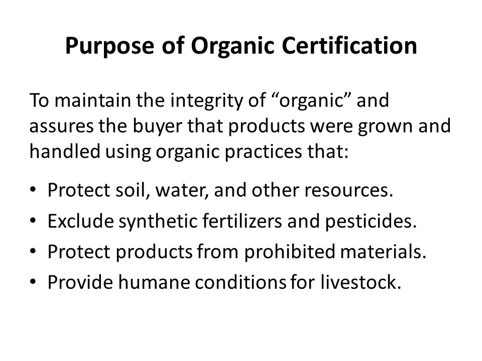 Purpose of Organic Certification To maintain the integrity of organic and assures the buyer that products were grown and handled using organic practices that: Protect soil, water, and other resources.