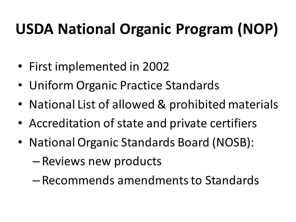 USDA National Organic Program (NOP) First implemented in 2002 Uniform Organic Practice Standards National List of allowed & prohibited materials Accreditation of state and private certifiers National Organic Standards Board (NOSB): – Reviews new products – Recommends amendments to Standards