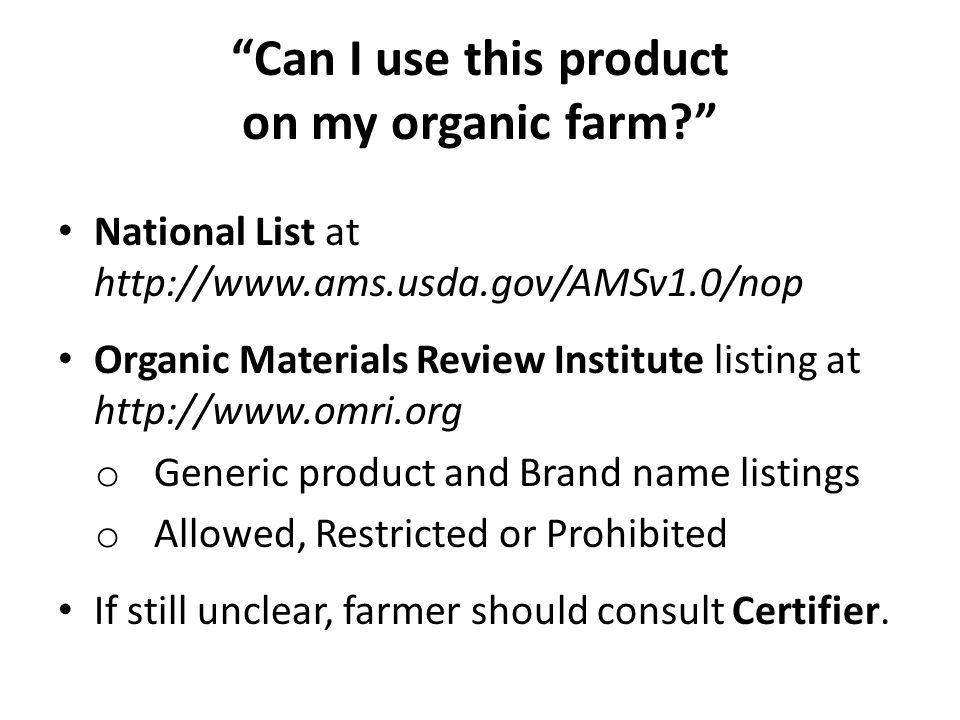 Can I use this product on my organic farm National List at http://www.ams.usda.gov/AMSv1.0/nop Organic Materials Review Institute listing at http://www.omri.org o Generic product and Brand name listings o Allowed, Restricted or Prohibited If still unclear, farmer should consult Certifier.
