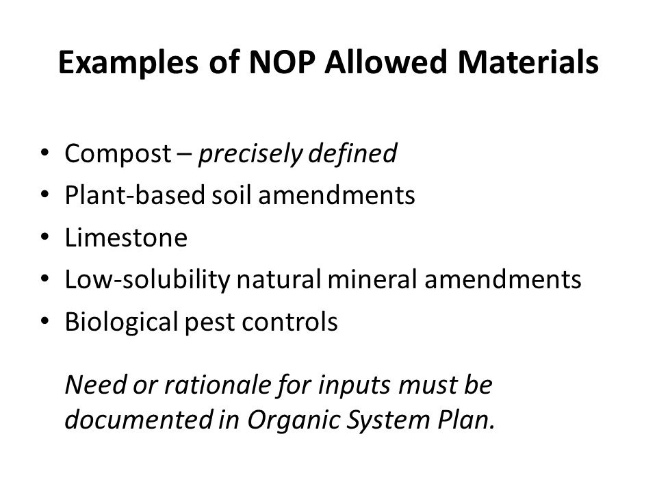 Examples of NOP Allowed Materials Compost – precisely defined Plant-based soil amendments Limestone Low-solubility natural mineral amendments Biological pest controls Need or rationale for inputs must be documented in Organic System Plan.