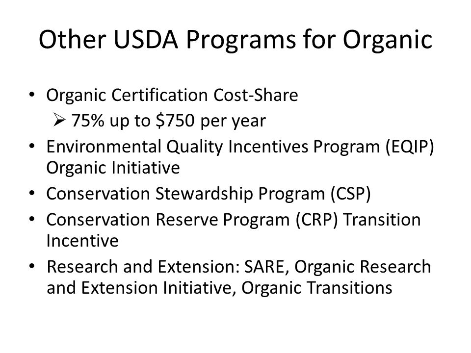 Other USDA Programs for Organic Organic Certification Cost-Share  75% up to $750 per year Environmental Quality Incentives Program (EQIP) Organic Initiative Conservation Stewardship Program (CSP) Conservation Reserve Program (CRP) Transition Incentive Research and Extension: SARE, Organic Research and Extension Initiative, Organic Transitions
