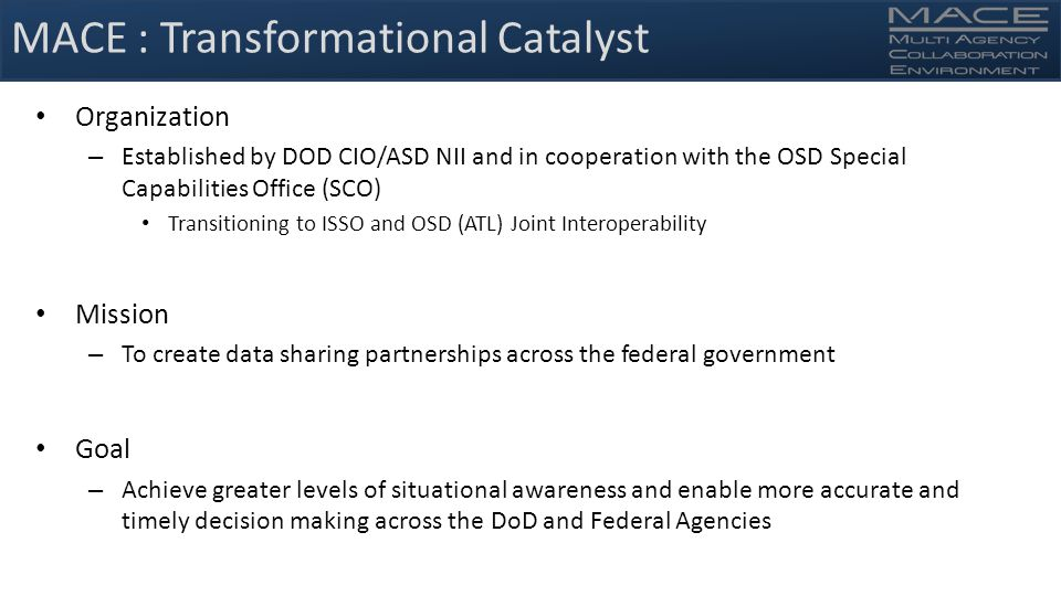 MACE : Transformational Catalyst Organization – Established by DOD CIO/ASD NII and in cooperation with the OSD Special Capabilities Office (SCO) Transitioning to ISSO and OSD (ATL) Joint Interoperability Mission – To create data sharing partnerships across the federal government Goal – Achieve greater levels of situational awareness and enable more accurate and timely decision making across the DoD and Federal Agencies