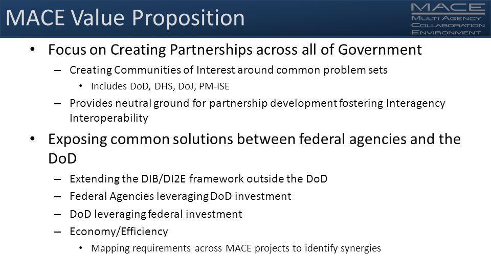 MACE Value Proposition Focus on Creating Partnerships across all of Government – Creating Communities of Interest around common problem sets Includes DoD, DHS, DoJ, PM-ISE – Provides neutral ground for partnership development fostering Interagency Interoperability Exposing common solutions between federal agencies and the DoD – Extending the DIB/DI2E framework outside the DoD – Federal Agencies leveraging DoD investment – DoD leveraging federal investment – Economy/Efficiency Mapping requirements across MACE projects to identify synergies