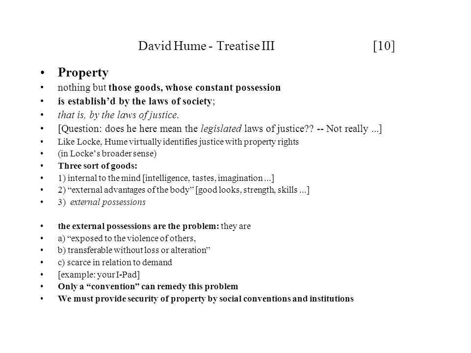 David Hume - Treatise III [10] Property nothing but those goods, whose constant possession is establish'd by the laws of society; that is, by the laws of justice.