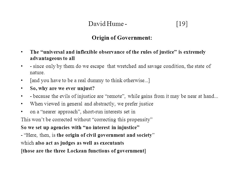 David Hume - [19] Origin of Government: The universal and inflexible observance of the rules of justice is extremely advantageous to all - since only by them do we escape that wretched and savage condition, the state of nature.