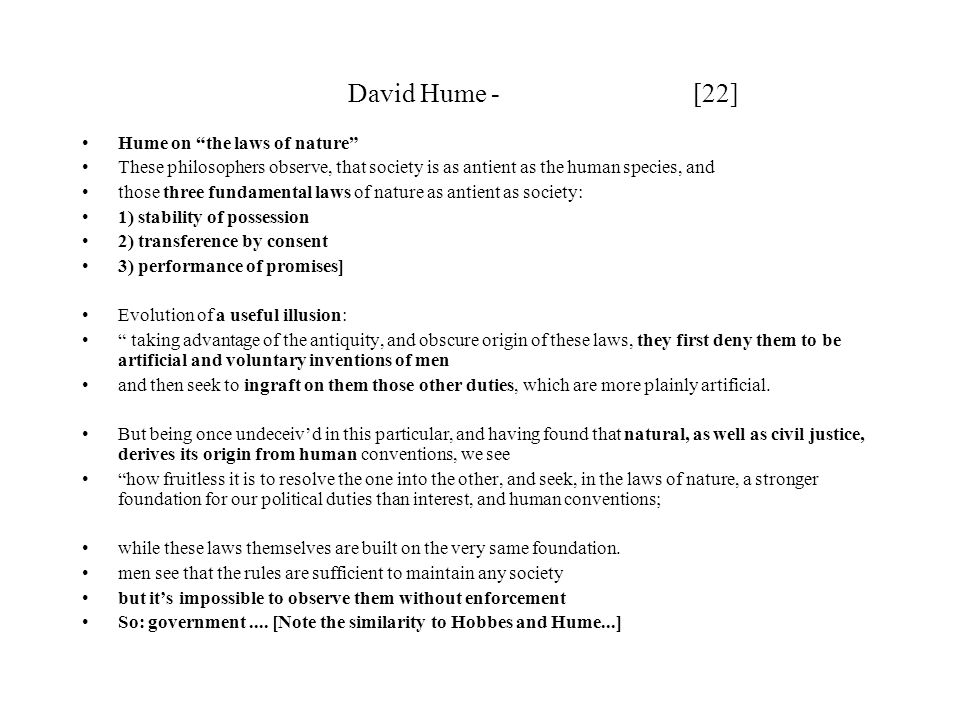 David Hume - [22] Hume on the laws of nature These philosophers observe, that society is as antient as the human species, and those three fundamental laws of nature as antient as society: 1) stability of possession 2) transference by consent 3) performance of promises] Evolution of a useful illusion: taking advantage of the antiquity, and obscure origin of these laws, they first deny them to be artificial and voluntary inventions of men and then seek to ingraft on them those other duties, which are more plainly artificial.