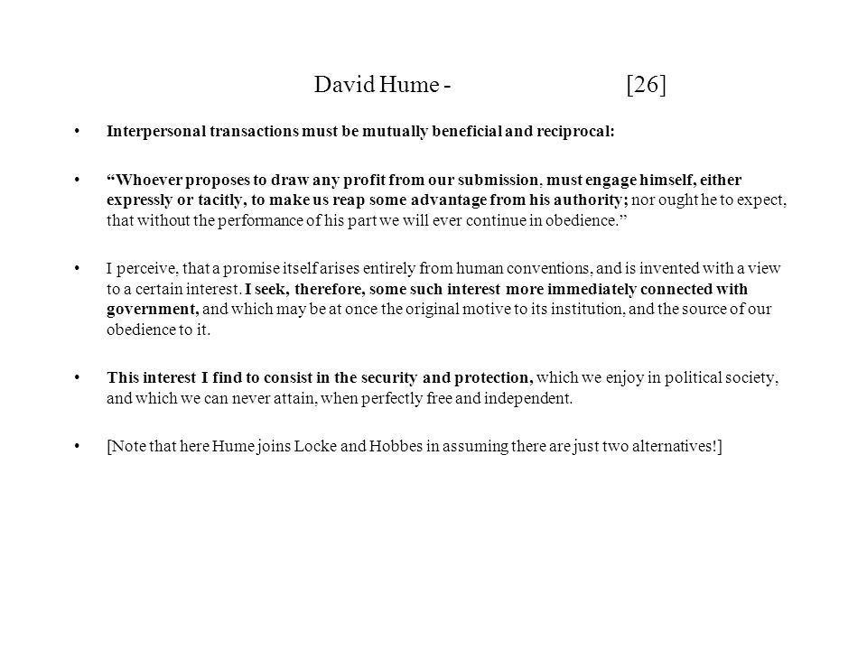 David Hume - [26] Interpersonal transactions must be mutually beneficial and reciprocal: Whoever proposes to draw any profit from our submission, must engage himself, either expressly or tacitly, to make us reap some advantage from his authority; nor ought he to expect, that without the performance of his part we will ever continue in obedience. I perceive, that a promise itself arises entirely from human conventions, and is invented with a view to a certain interest.