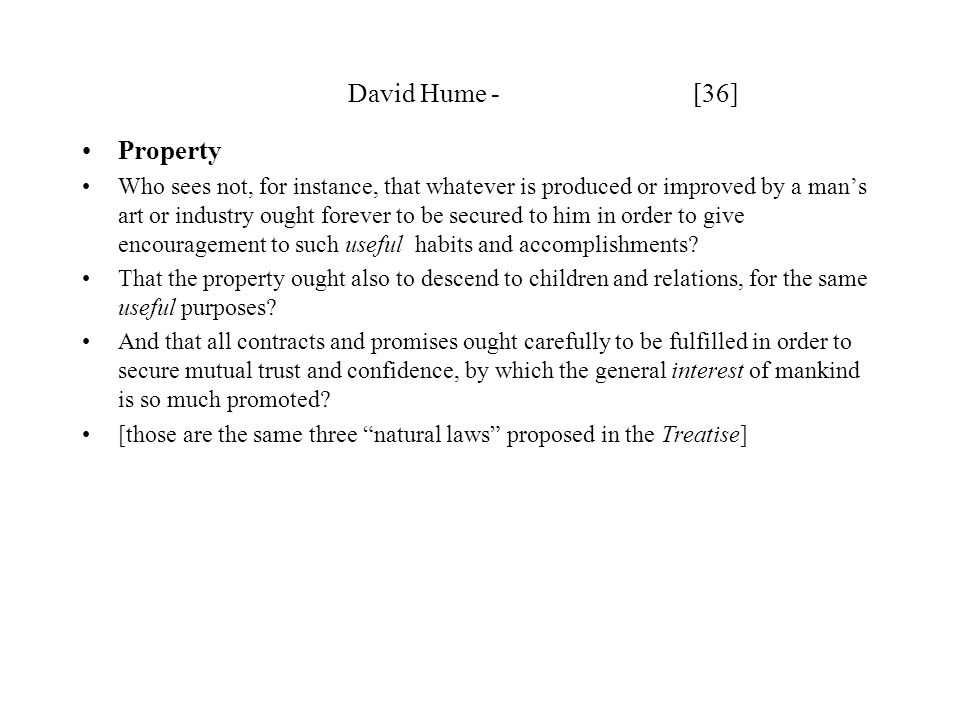 David Hume - [36] Property Who sees not, for instance, that whatever is produced or improved by a man's art or industry ought forever to be secured to him in order to give encouragement to such useful habits and accomplishments.