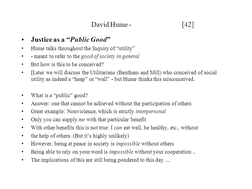 David Hume - [42] Justice as a Public Good Hume talks throughout the Inquiry of utility - meant to refer to the good of society in general But how is this to be conceived.