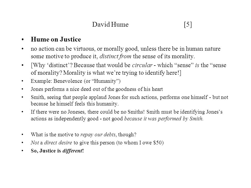 David Hume [5] Hume on Justice no action can be virtuous, or morally good, unless there be in human nature some motive to produce it, distinct from the sense of its morality.