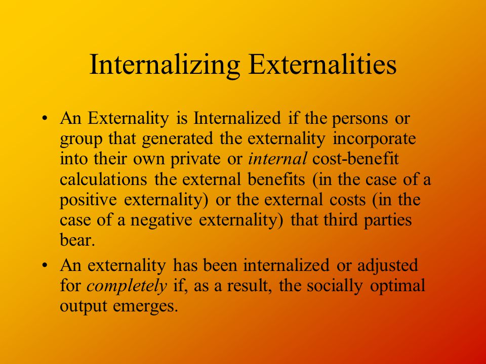 Internalizing Externalities An Externality is Internalized if the persons or group that generated the externality incorporate into their own private or internal cost-benefit calculations the external benefits (in the case of a positive externality) or the external costs (in the case of a negative externality) that third parties bear.