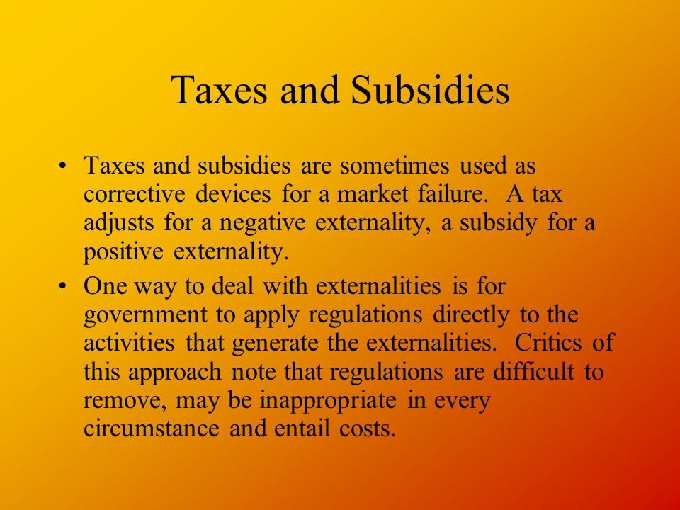 Taxes and Subsidies Taxes and subsidies are sometimes used as corrective devices for a market failure.
