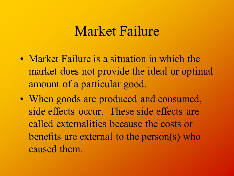 Market Failure Market Failure is a situation in which the market does not provide the ideal or optimal amount of a particular good.
