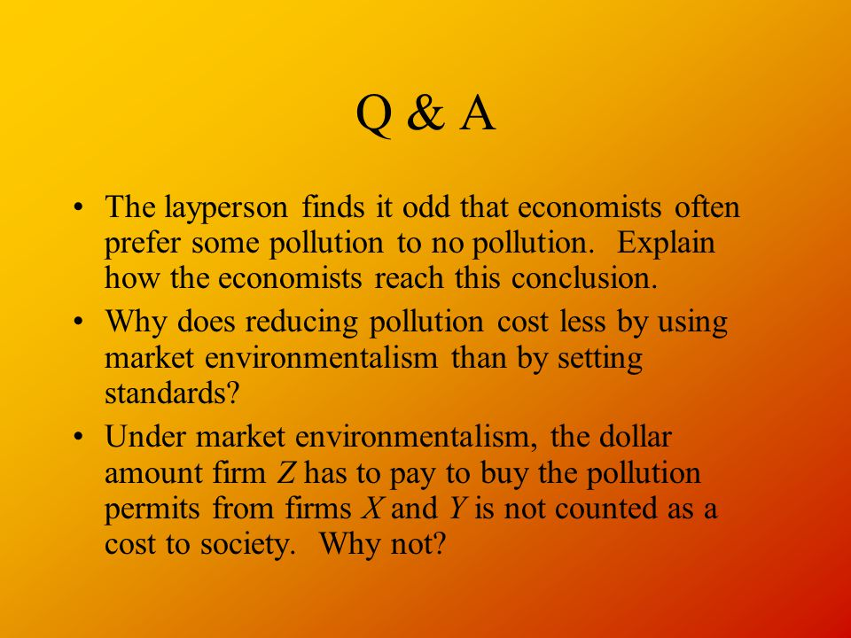 Q & A The layperson finds it odd that economists often prefer some pollution to no pollution.