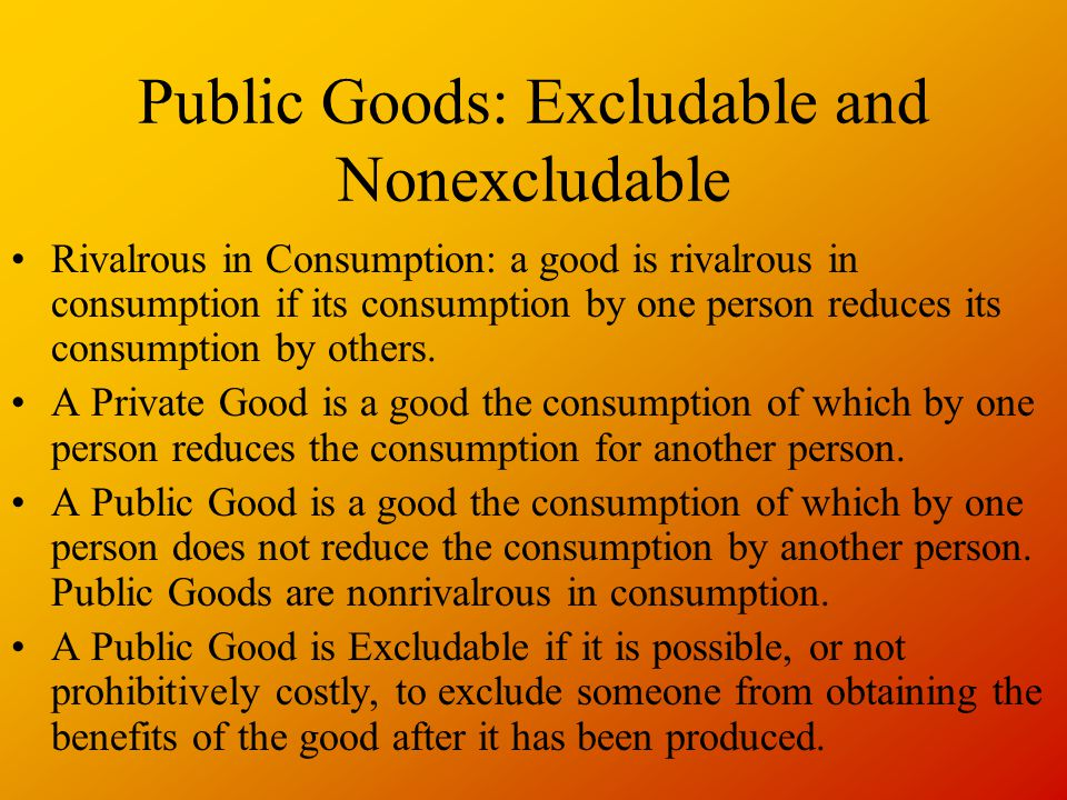 Public Goods: Excludable and Nonexcludable Rivalrous in Consumption: a good is rivalrous in consumption if its consumption by one person reduces its consumption by others.