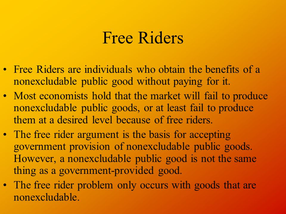 Free Riders Free Riders are individuals who obtain the benefits of a nonexcludable public good without paying for it.
