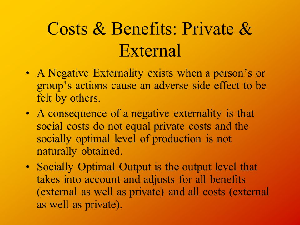 Costs & Benefits: Private & External A Negative Externality exists when a person's or group's actions cause an adverse side effect to be felt by others.