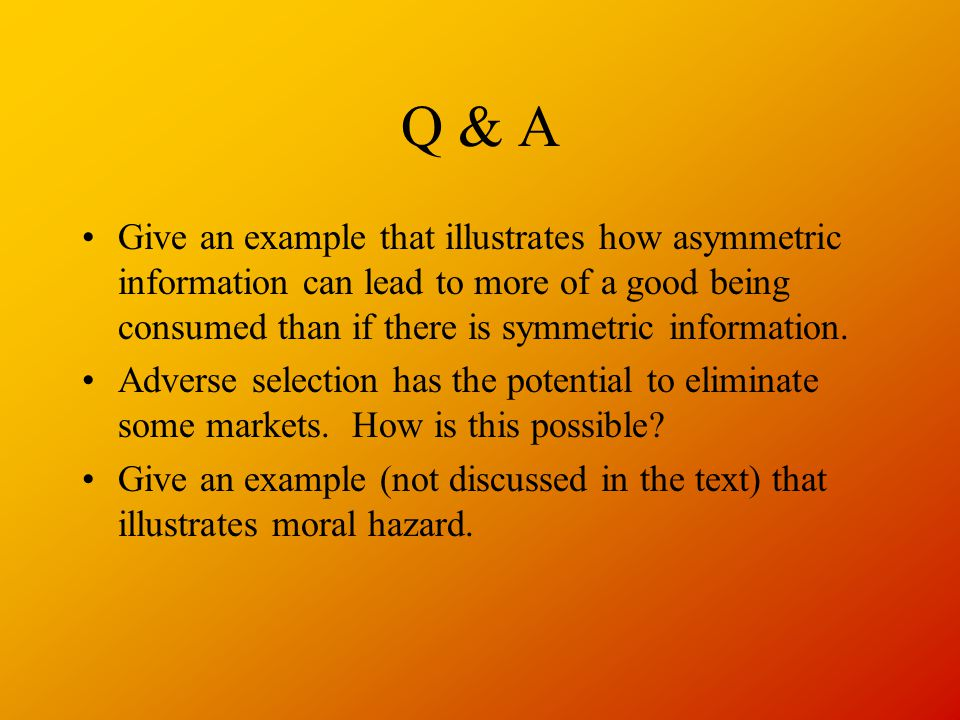 Q & A Give an example that illustrates how asymmetric information can lead to more of a good being consumed than if there is symmetric information.