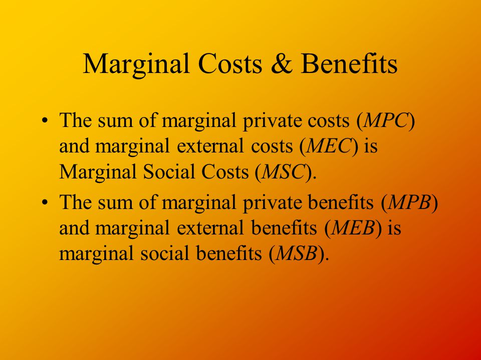 Marginal Costs & Benefits The sum of marginal private costs (MPC) and marginal external costs (MEC) is Marginal Social Costs (MSC).