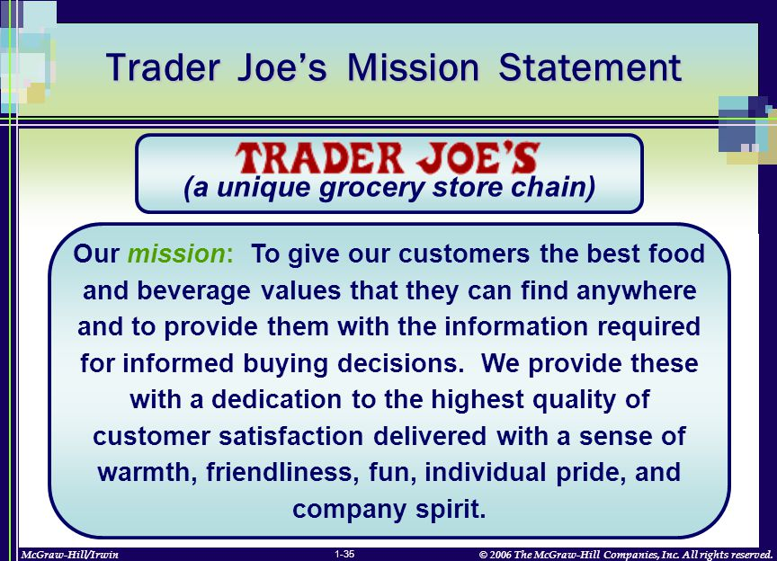 McGraw-Hill/Irwin© 2006 The McGraw-Hill Companies, Inc. All rights reserved. 1-35 Trader Joe's Mission Statement Our mission: To give our customers th