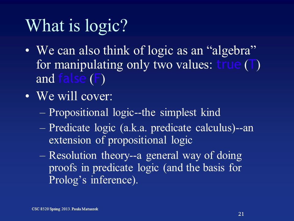 21 CSC 8520 Spring 2013. Paula Matuszek What is logic.