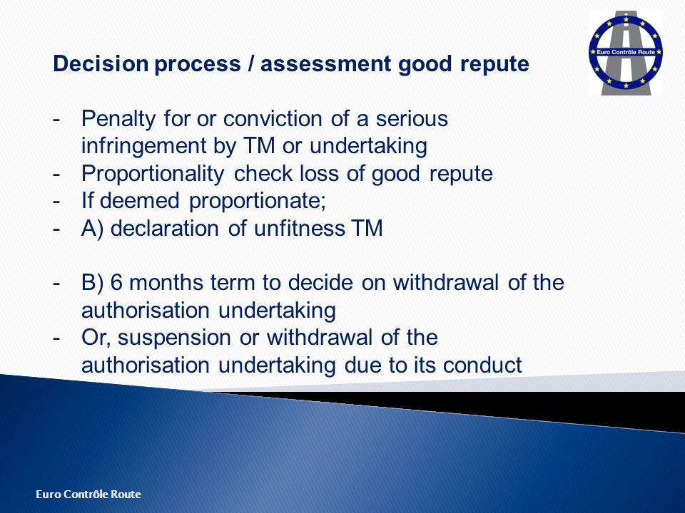 Euro Contrôle Route Decision process / assessment good repute - Penalty for or conviction of a serious infringement by TM or undertaking - Proportionality check loss of good repute -If deemed proportionate; -A) declaration of unfitness TM -B) 6 months term to decide on withdrawal of the authorisation undertaking - Or, suspension or withdrawal of the authorisation undertaking due to its conduct