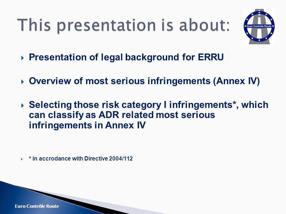 Euro Contrôle Route  Presentation of legal background for ERRU  Overview of most serious infringements (Annex IV)  Selecting those risk category I infringements*, which can classify as ADR related most serious infringements in Annex IV  * in accrodance with Directive 2004/112