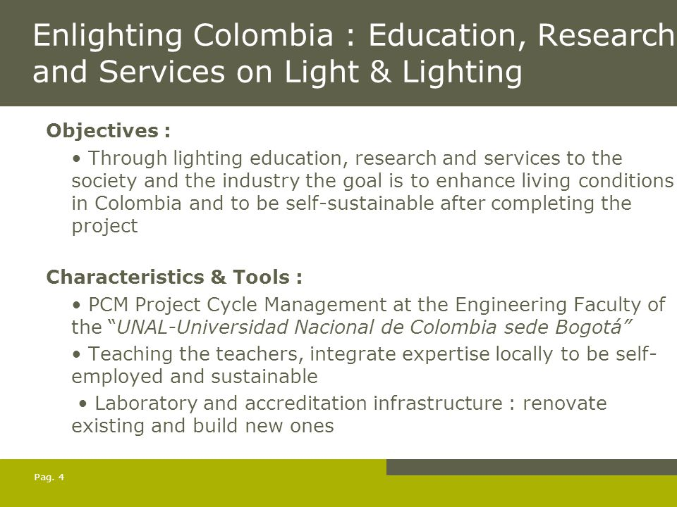 Pag. 4 Enlighting Colombia : Education, Research and Services on Light & Lighting Objectives : Through lighting education, research and services to th