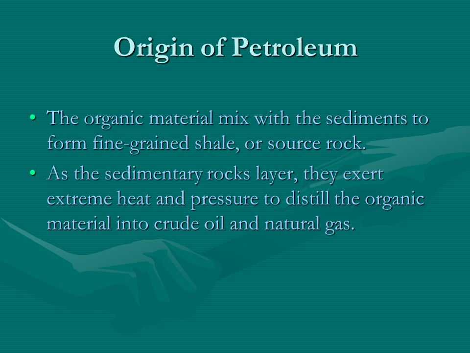 Origin of Petroleum The organic material mix with the sediments to form fine-grained shale, or source rock.The organic material mix with the sediments to form fine-grained shale, or source rock.