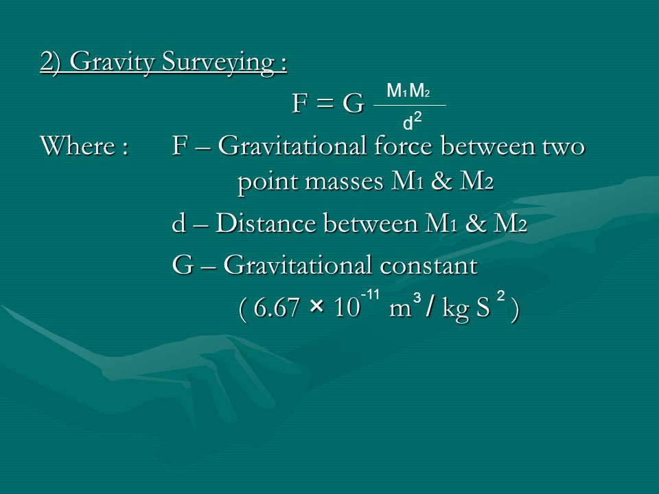 2) Gravity Surveying : Where :F – Gravitational force between two point masses M 1 & M 2 d – Distance between M 1 & M 2 G – Gravitational constant ( 6.67 × 10 m / kg S ) M 1 M 2 d 2 -11 3 2 F = G