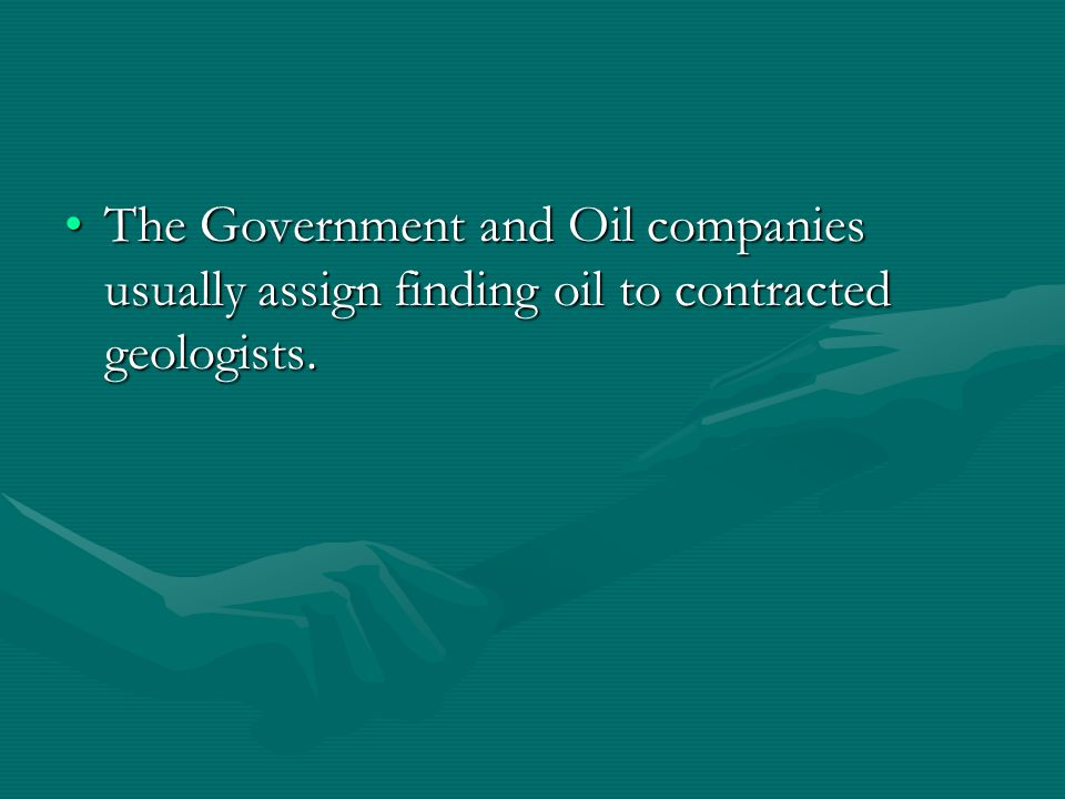 The Government and Oil companies usually assign finding oil to contracted geologists.The Government and Oil companies usually assign finding oil to contracted geologists.