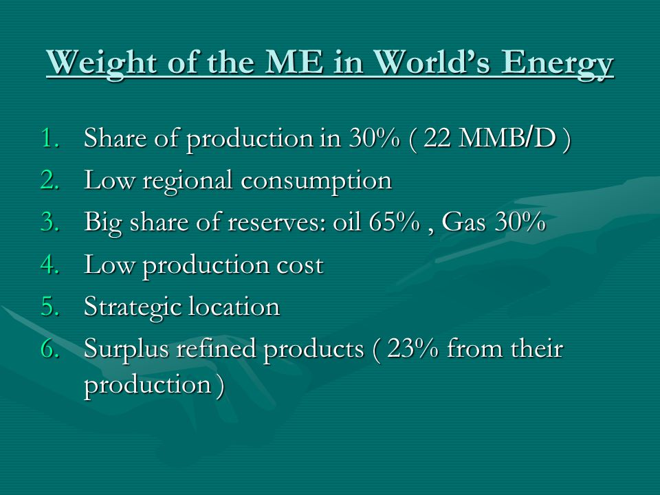Weight of the ME in World's Energy 1.S hare of production in 30% ( 22 MMB/D ) 2.L ow regional consumption 3.B ig share of reserves: oil 65%, Gas 30% 4.L ow production cost 5.S trategic location 6.S urplus refined products ( 23% from their production )