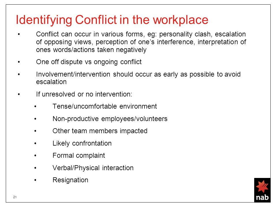 21 Identifying Conflict in the workplace Conflict can occur in various forms, eg: personality clash, escalation of opposing views, perception of one's interference, interpretation of ones words/actions taken negatively One off dispute vs ongoing conflict Involvement/intervention should occur as early as possible to avoid escalation If unresolved or no intervention: Tense/uncomfortable environment Non-productive employees/volunteers Other team members impacted Likely confrontation Formal complaint Verbal/Physical interaction Resignation