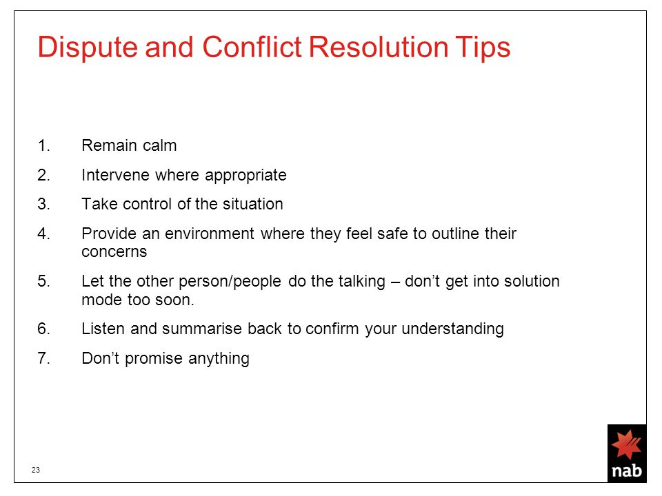 23 Dispute and Conflict Resolution Tips 1.Remain calm 2.Intervene where appropriate 3.Take control of the situation 4.Provide an environment where they feel safe to outline their concerns 5.Let the other person/people do the talking – don't get into solution mode too soon.