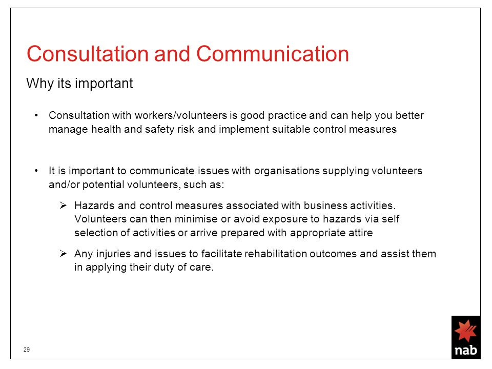 29 Consultation and Communication Why its important Consultation with workers/volunteers is good practice and can help you better manage health and safety risk and implement suitable control measures It is important to communicate issues with organisations supplying volunteers and/or potential volunteers, such as:  Hazards and control measures associated with business activities.