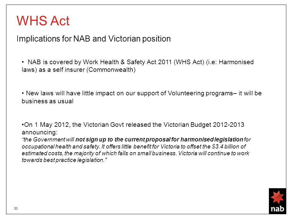 30 WHS Act Implications for NAB and Victorian position NAB is covered by Work Health & Safety Act 2011 (WHS Act) (i.e: Harmonised laws) as a self insurer (Commonwealth) New laws will have little impact on our support of Volunteering programs– it will be business as usual On 1 May 2012, the Victorian Govt released the Victorian Budget 2012-2013 announcing: the Government will not sign up to the current proposal for harmonised legislation for occupational health and safety.