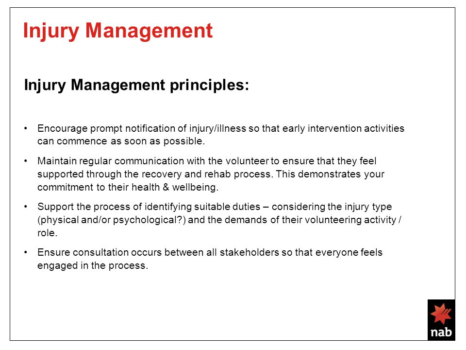 Injury Management Injury Management principles: Encourage prompt notification of injury/illness so that early intervention activities can commence as soon as possible.