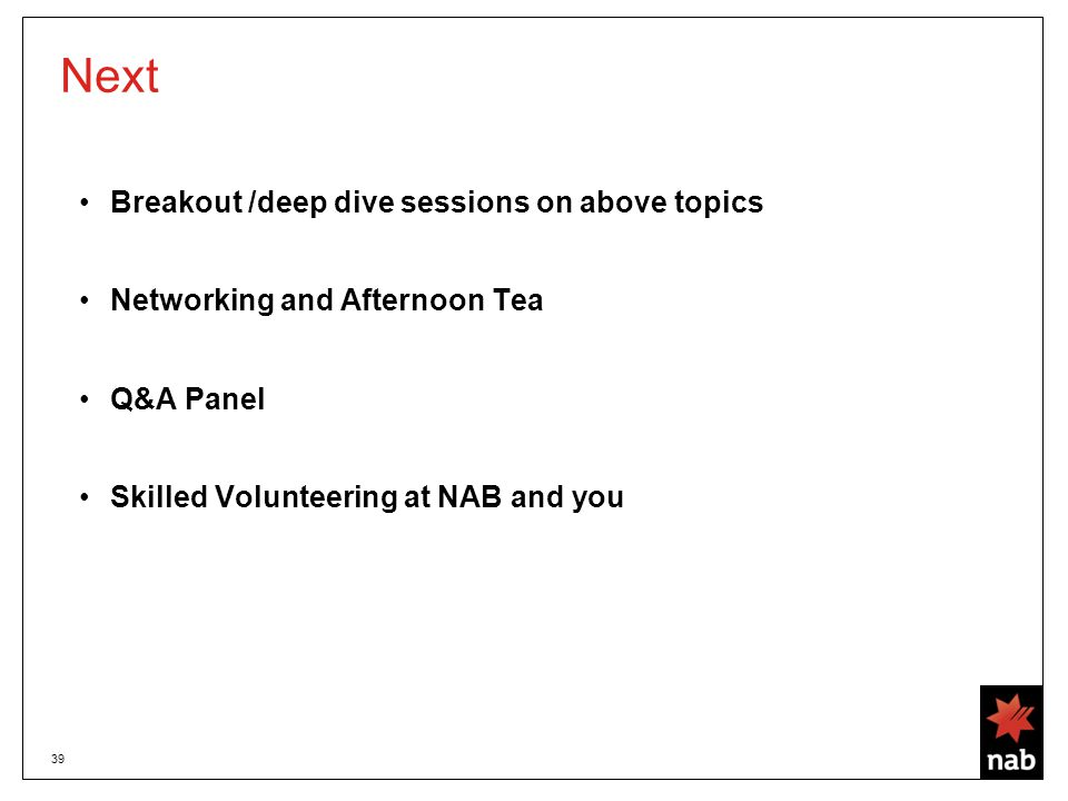 39 Next Breakout /deep dive sessions on above topics Networking and Afternoon Tea Q&A Panel Skilled Volunteering at NAB and you