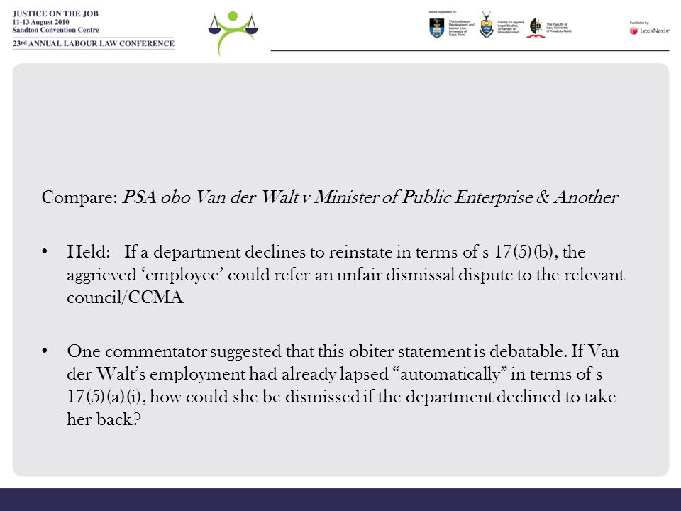 Compare: PSA obo Van der Walt v Minister of Public Enterprise & Another Held: If a department declines to reinstate in terms of s 17(5)(b), the aggrie